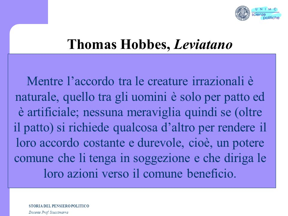 STORIA DEL PENSIERO POLITICO Docente Prof. Scuccimarra Thomas Hobbes, Leviatano Mentre laccordo tra le creature irrazionali è naturale, quello tra gli