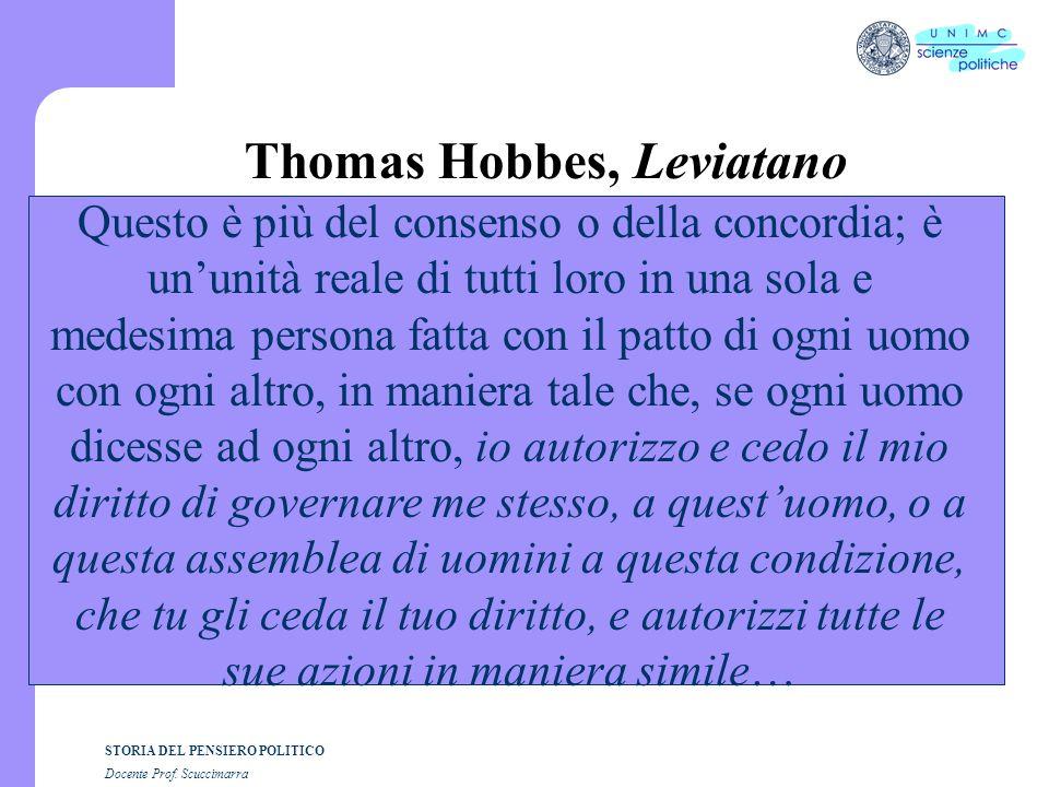 STORIA DEL PENSIERO POLITICO Docente Prof. Scuccimarra Thomas Hobbes, Leviatano Questo è più del consenso o della concordia; è ununità reale di tutti