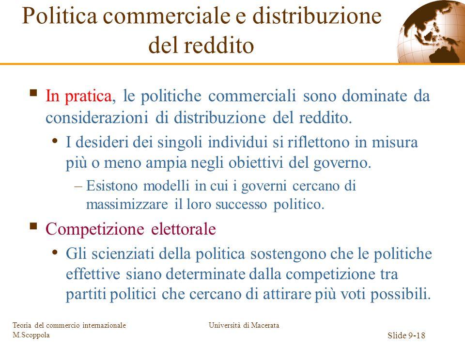 Università di Macerata Slide 9-18 Teoria del commercio internazionale M.Scoppola In pratica, le politiche commerciali sono dominate da considerazioni