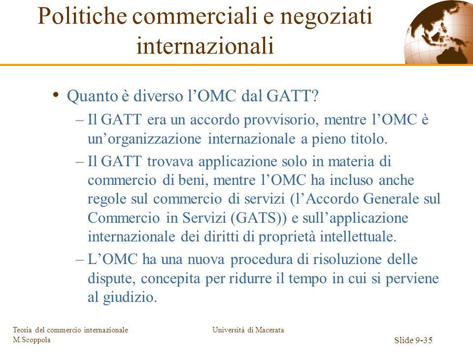 Università di Macerata Slide 9-35 Teoria del commercio internazionale M.Scoppola Quanto è diverso lOMC dal GATT? –Il GATT era un accordo provvisorio,