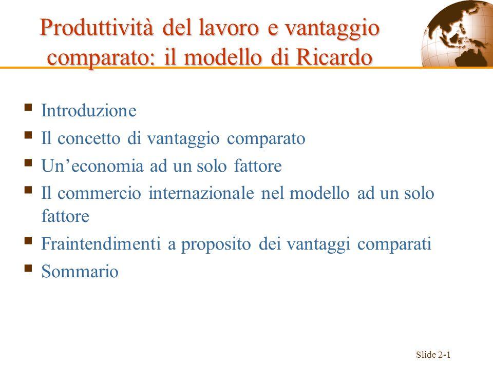 Slide 2-12 L/a LW L/a LC Figura 2-1: Frontiera delle possibilità produttive di A Uneconomia ad un solo fattore Il valore assoluto dellinclinazione eguaglia il costo-opportunità del formaggio in termini di vino F P Produzione di vino di A, Q W, in litri Produzione di formaggio di A, Q C, in chili
