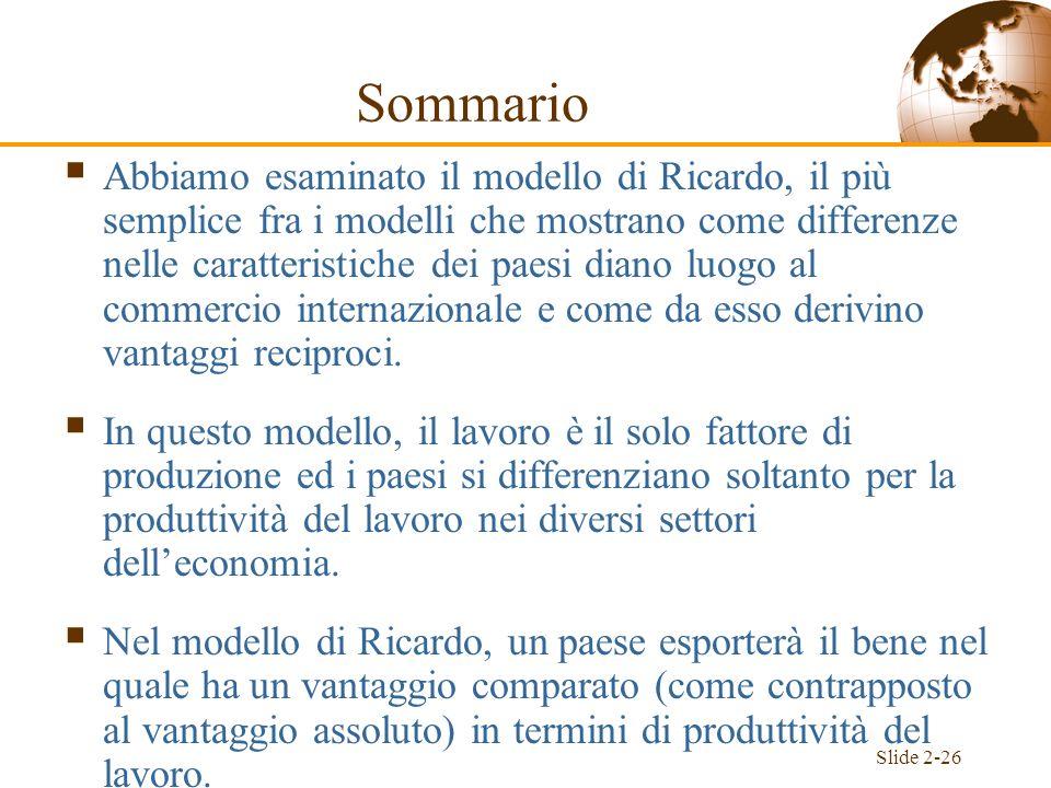 Slide 2-26 Sommario Abbiamo esaminato il modello di Ricardo, il più semplice fra i modelli che mostrano come differenze nelle caratteristiche dei paes