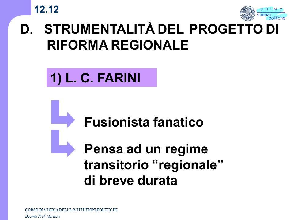 CORSO DI STORIA DELLE ISTITUZIONI POLITICHE Docente Prof. Martucci 12.12 D. STRUMENTALITÀ DEL PROGETTO DI RIFORMA REGIONALE 1) L. C. FARINI Fusionista
