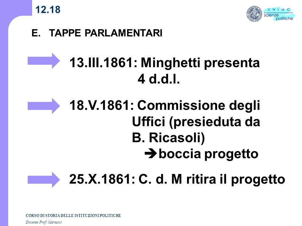 CORSO DI STORIA DELLE ISTITUZIONI POLITICHE Docente Prof. Martucci 12.18 E. TAPPE PARLAMENTARI 13.III.1861: Minghetti presenta 4 d.d.l. 18.V.1861: Com