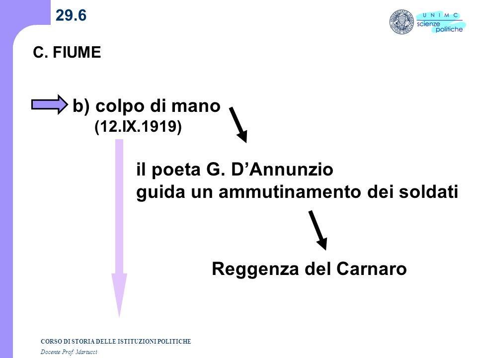 CORSO DI STORIA DELLE ISTITUZIONI POLITICHE Docente Prof. Martucci 29.6 C.FIUME b) colpo di mano (12.IX.1919) il poeta G. DAnnunzio guida un ammutinam