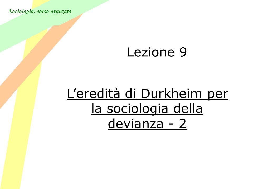 Sociologia: corso avanzato Lezione 9 Leredità di Durkheim per la sociologia della devianza - 2