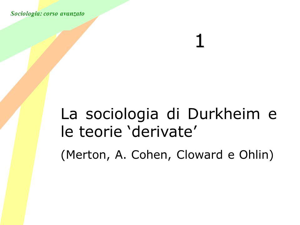 Sociologia: corso avanzato 1 La sociologia di Durkheim e le teorie derivate (Merton, A. Cohen, Cloward e Ohlin)