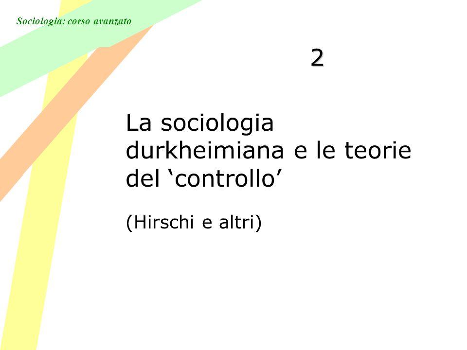 Sociologia: corso avanzato 2 La sociologia durkheimiana e le teorie del controllo (Hirschi e altri)
