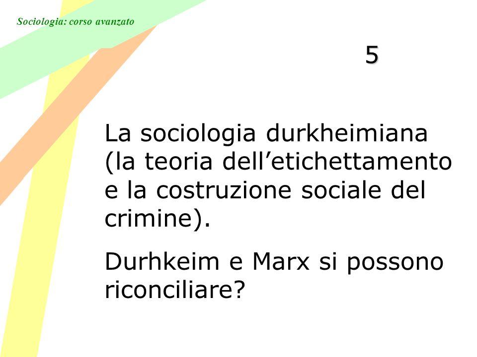 Sociologia: corso avanzato 5 La sociologia durkheimiana (la teoria delletichettamento e la costruzione sociale del crimine). Durhkeim e Marx si posson