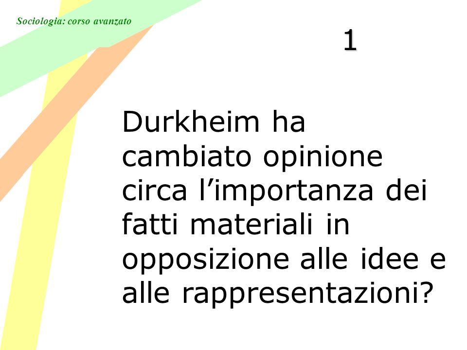 Sociologia: corso avanzato 1 Durkheim ha cambiato opinione circa limportanza dei fatti materiali in opposizione alle idee e alle rappresentazioni