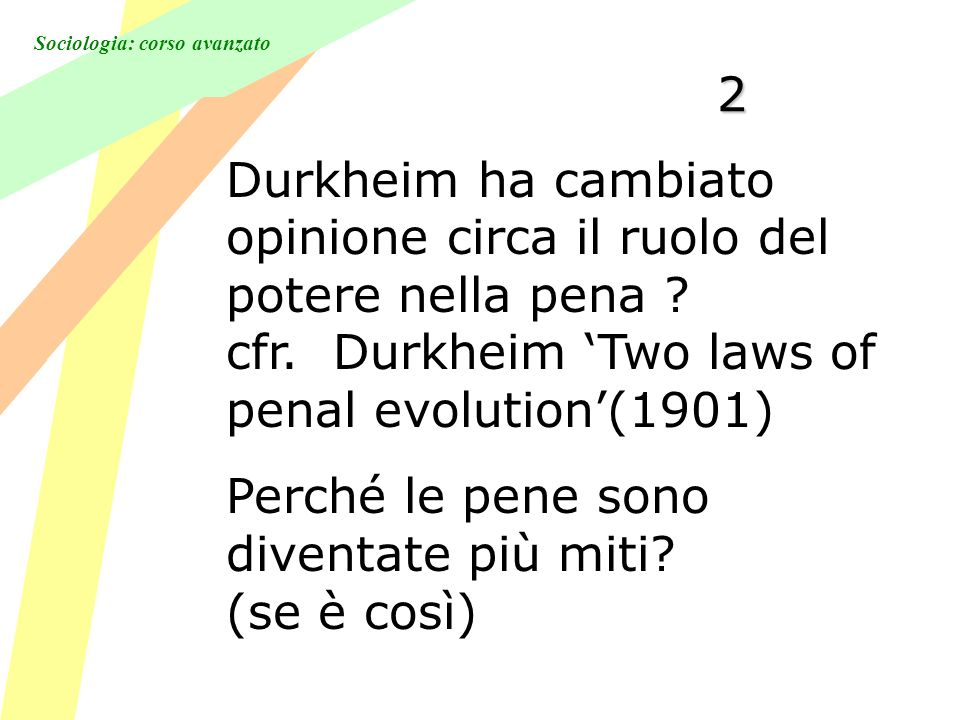 Sociologia: corso avanzato 2 Durkheim ha cambiato opinione circa il ruolo del potere nella pena ? cfr. Durkheim Two laws of penal evolution(1901) Perc