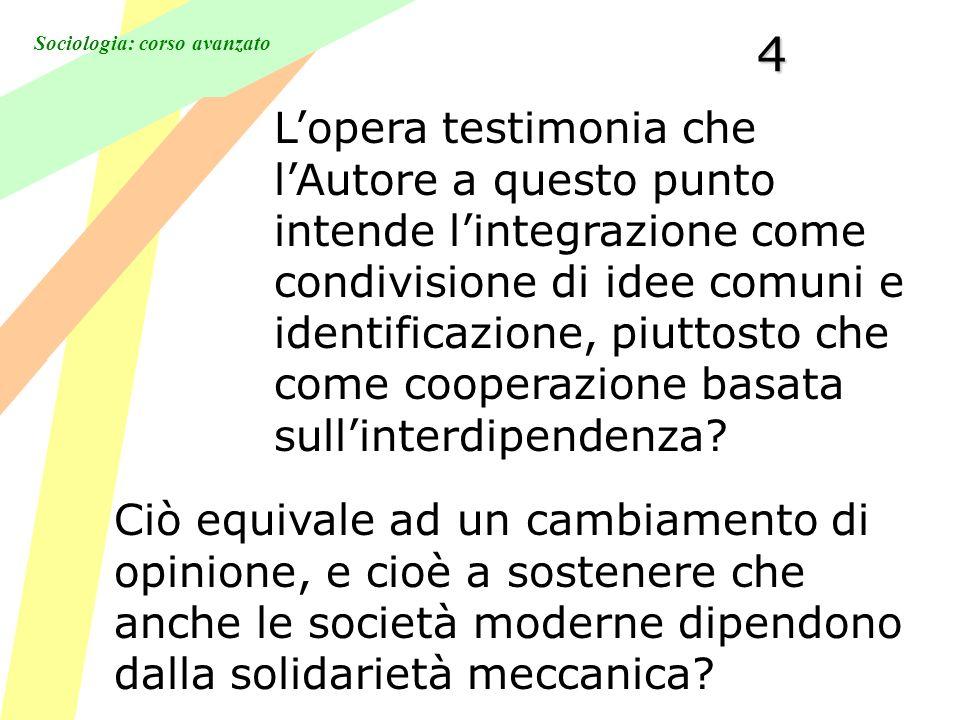 Sociologia: corso avanzato4 Lopera testimonia che lAutore a questo punto intende lintegrazione come condivisione di idee comuni e identificazione, piuttosto che come cooperazione basata sullinterdipendenza.