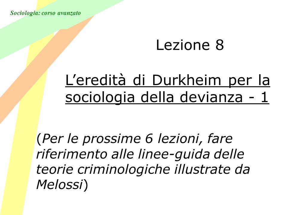 Sociologia: corso avanzato Lezione 8 Leredità di Durkheim per la sociologia della devianza - 1 (Per le prossime 6 lezioni, fare riferimento alle linee-guida delle teorie criminologiche illustrate da Melossi)