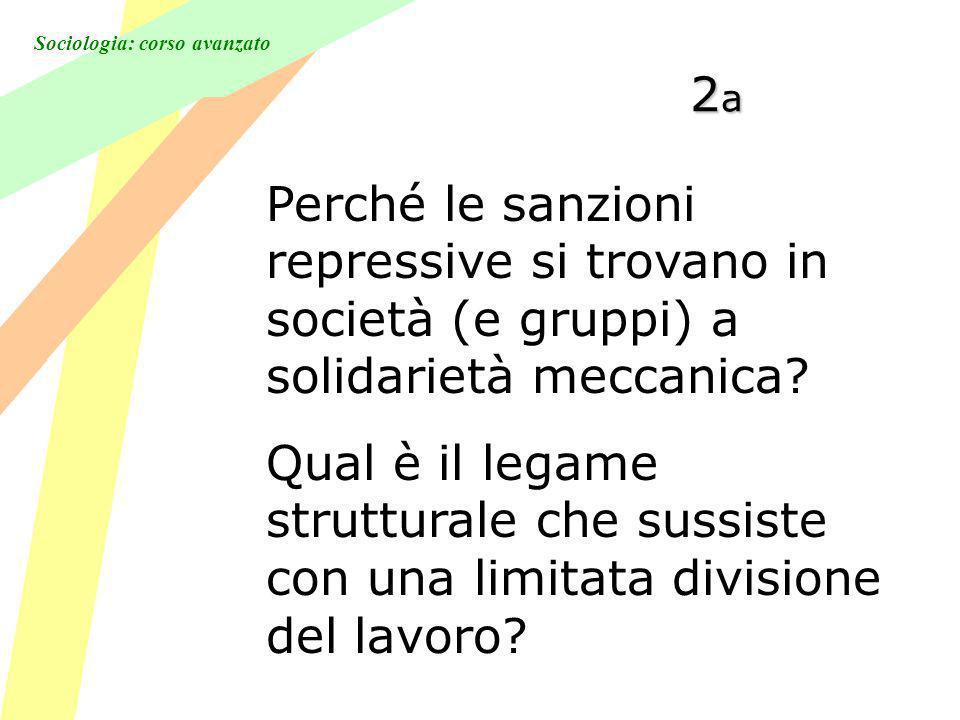 Sociologia: corso avanzato 2a2a2a2a Perché le sanzioni repressive si trovano in società (e gruppi) a solidarietà meccanica.