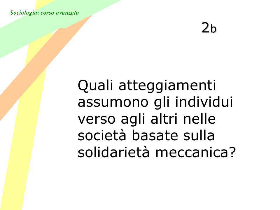 Sociologia: corso avanzato 2b2b2b2b Quali atteggiamenti assumono gli individui verso agli altri nelle società basate sulla solidarietà meccanica?