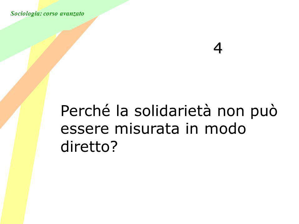Sociologia: corso avanzato 4 Perché la solidarietà non può essere misurata in modo diretto?