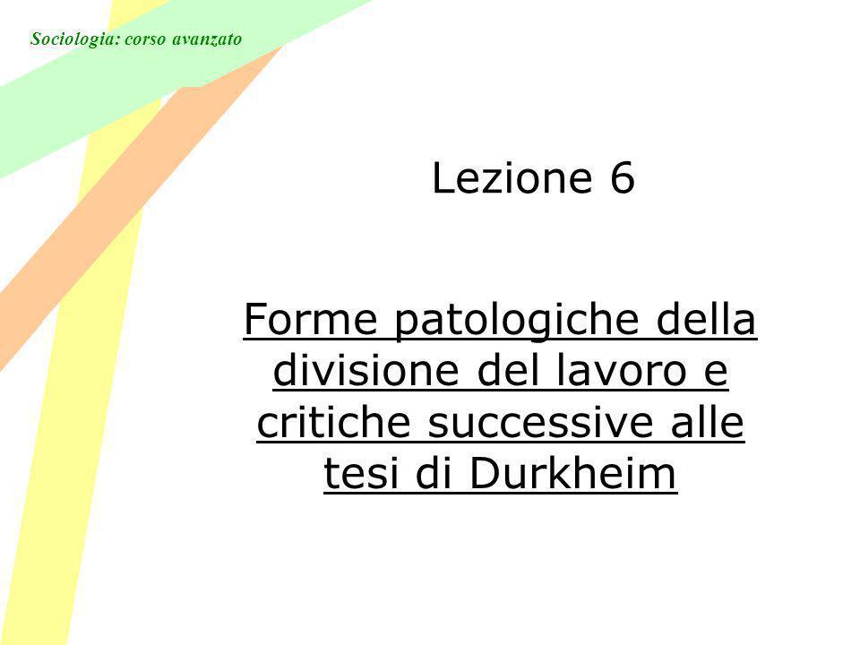 Sociologia: corso avanzato Lezione 6 Forme patologiche della divisione del lavoro e critiche successive alle tesi di Durkheim