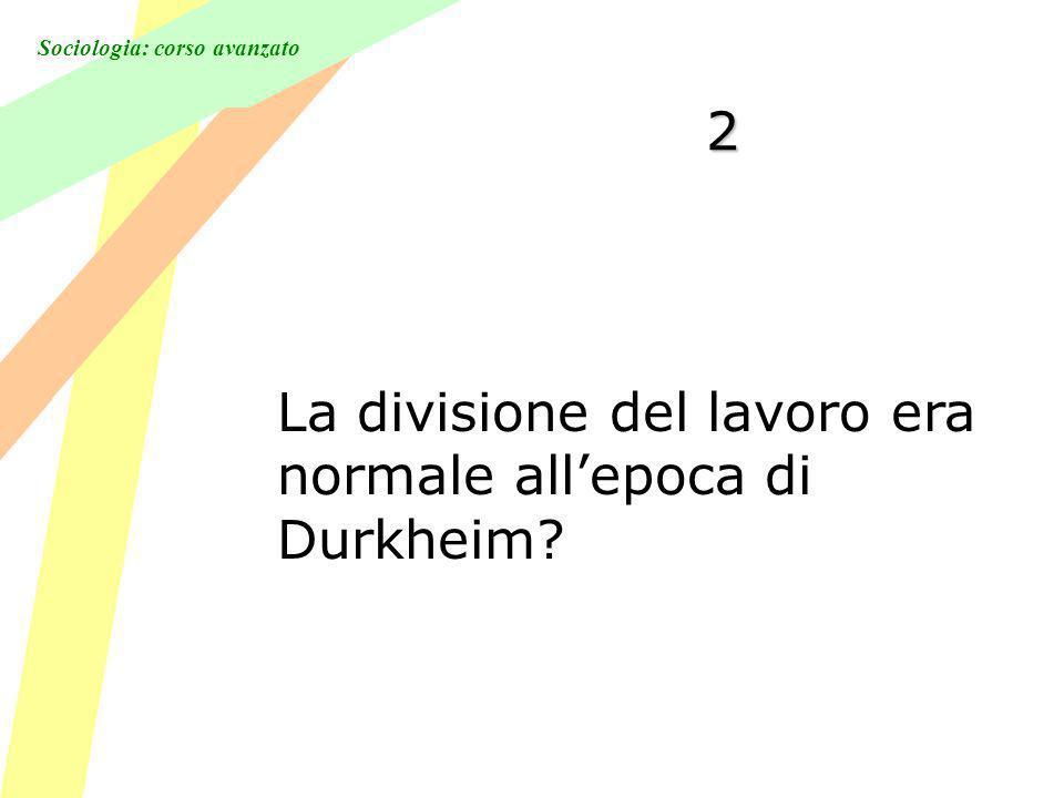 Sociologia: corso avanzato 2 La divisione del lavoro era normale allepoca di Durkheim?