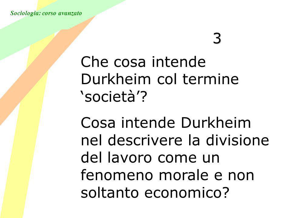 Sociologia: corso avanzato 3 Che cosa intende Durkheim col termine società.