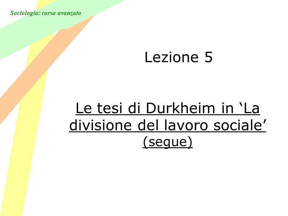 Sociologia: corso avanzato Lezione 5 Le tesi di Durkheim in La divisione del lavoro sociale (segue)