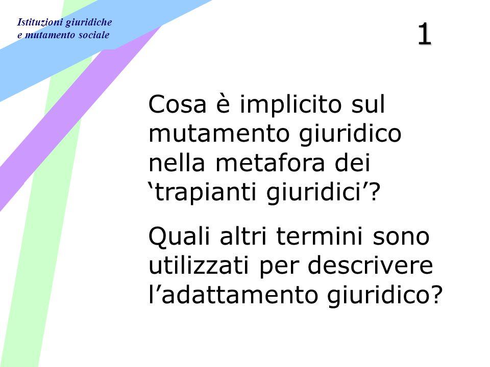 Istituzioni giuridiche e mutamento sociale1 Cosa è implicito sul mutamento giuridico nella metafora dei trapianti giuridici.