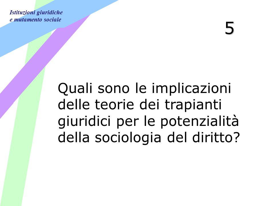 Istituzioni giuridiche e mutamento sociale 5 Quali sono le implicazioni delle teorie dei trapianti giuridici per le potenzialità della sociologia del