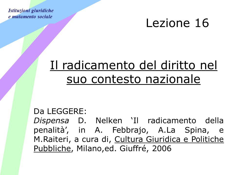 Istituzioni giuridiche e mutamento sociale Lezione 16 Il radicamento del diritto nel suo contesto nazionale Da LEGGERE: Dispensa D. Nelken Il radicame