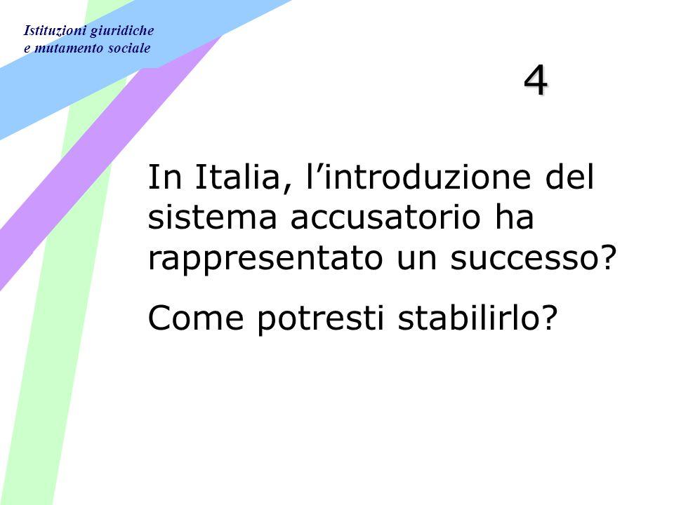 Istituzioni giuridiche e mutamento sociale 4 In Italia, lintroduzione del sistema accusatorio ha rappresentato un successo? Come potresti stabilirlo?