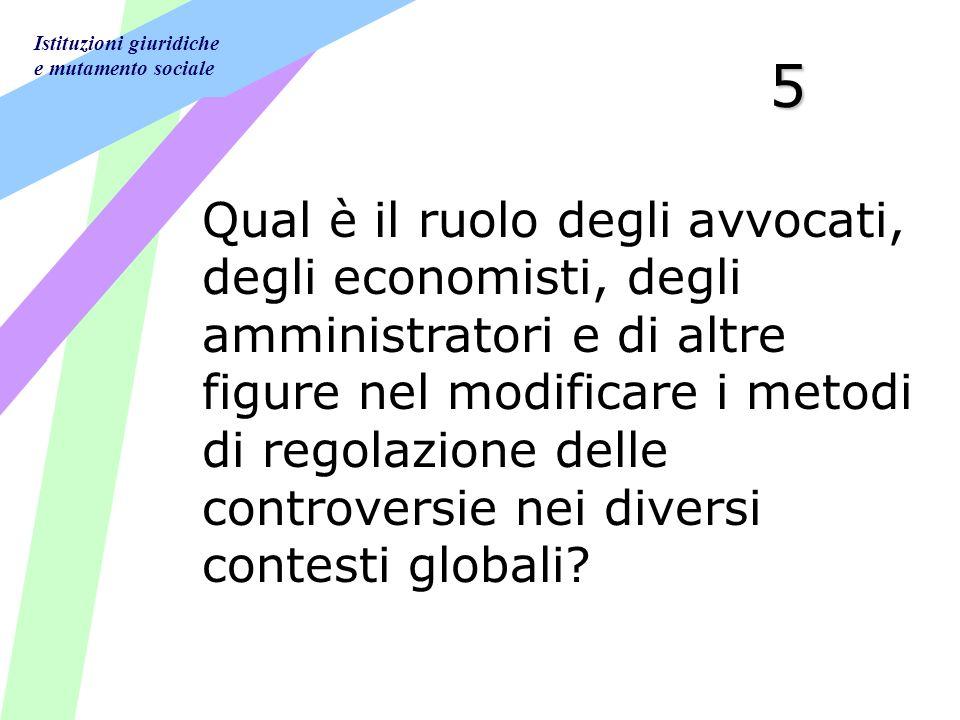 Istituzioni giuridiche e mutamento sociale 5 Qual è il ruolo degli avvocati, degli economisti, degli amministratori e di altre figure nel modificare i metodi di regolazione delle controversie nei diversi contesti globali