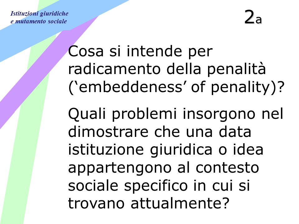 Istituzioni giuridiche e mutamento sociale 2a2a2a2a Cosa si intende per radicamento della penalità (embeddeness of penality)? Quali problemi insorgono