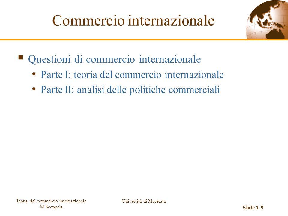 Teoria del commercio internazionale M.Scoppola Università di Macerata Slide 1-9 Questioni di commercio internazionale Parte I: teoria del commercio in