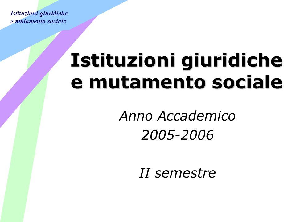 Istituzioni giuridiche e mutamento sociale Istituzioni giuridiche e mutamento sociale Anno Accademico 2005-2006 II semestre