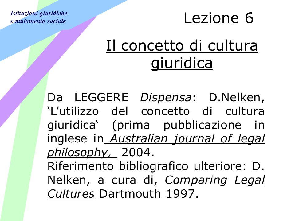 Istituzioni giuridiche e mutamento sociale Lezione 6 Da LEGGERE Dispensa: D.Nelken, Lutilizzo del concetto di cultura giuridica (prima pubblicazione in inglese in Australian journal of legal philosophy, 2004.