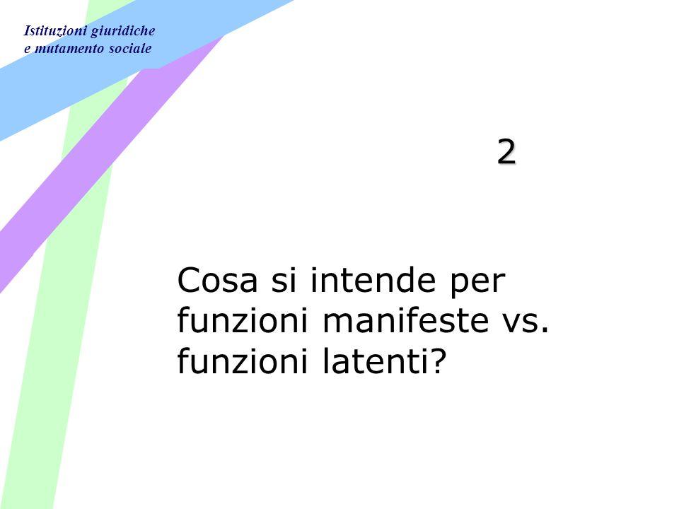 Istituzioni giuridiche e mutamento sociale 2 Cosa si intende per funzioni manifeste vs.