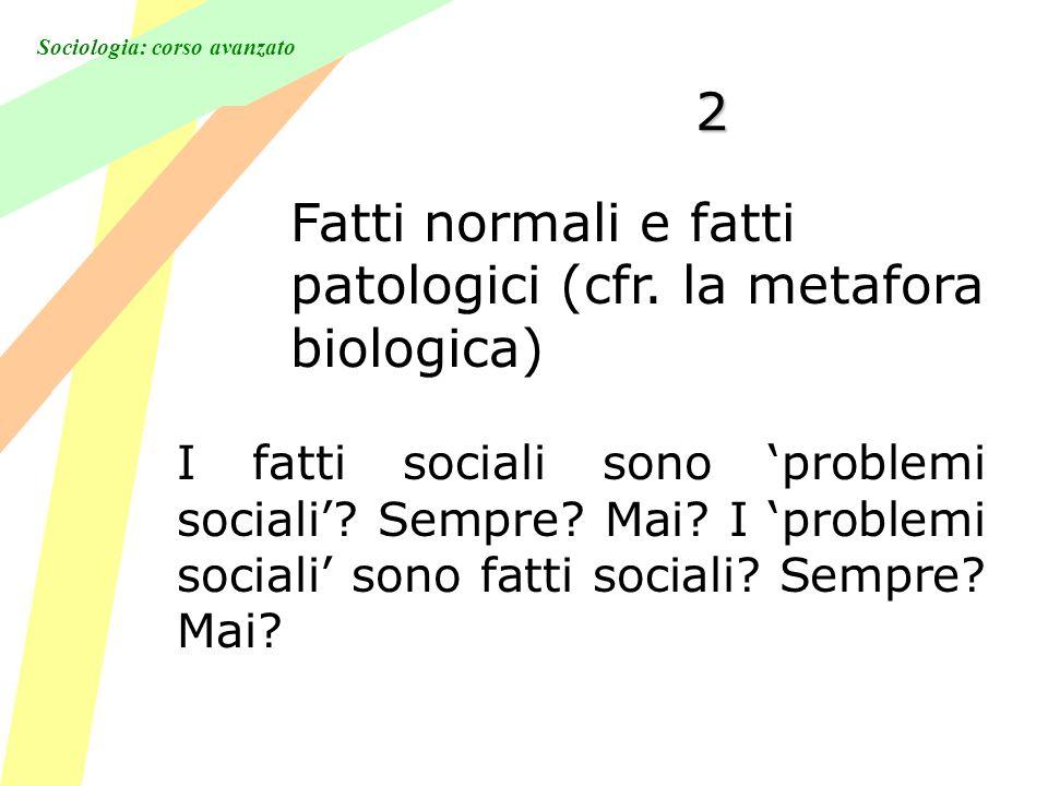 Sociologia: corso avanzato 2 Fatti normali e fatti patologici (cfr. la metafora biologica) I fatti sociali sono problemi sociali? Sempre? Mai? I probl