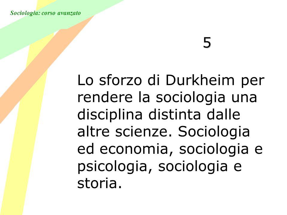 Sociologia: corso avanzato 5 Lo sforzo di Durkheim per rendere la sociologia una disciplina distinta dalle altre scienze. Sociologia ed economia, soci