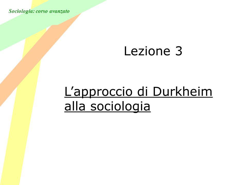 Sociologia: corso avanzato Lezione 3 Lapproccio di Durkheim alla sociologia