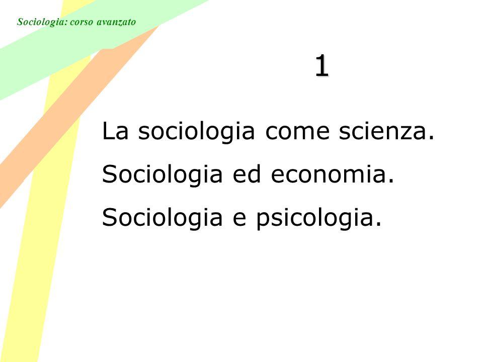 Sociologia: corso avanzato 1 La sociologia come scienza. Sociologia ed economia. Sociologia e psicologia.