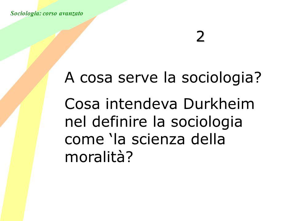 Sociologia: corso avanzato 2 A cosa serve la sociologia? Cosa intendeva Durkheim nel definire la sociologia come la scienza della moralità?