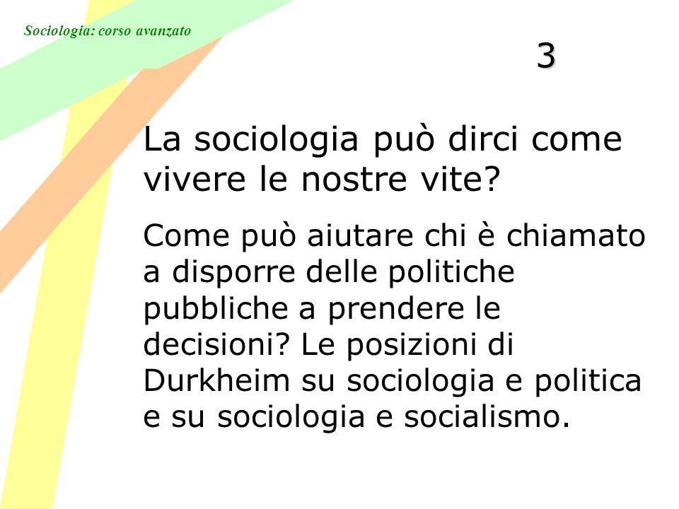 Sociologia: corso avanzato3 La sociologia può dirci come vivere le nostre vite? Come può aiutare chi è chiamato a disporre delle politiche pubbliche a