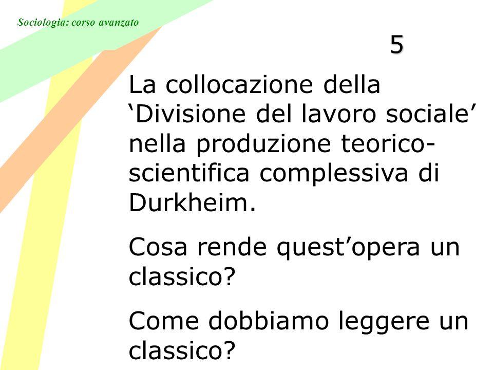 Sociologia: corso avanzato 5 La collocazione della Divisione del lavoro sociale nella produzione teorico- scientifica complessiva di Durkheim.