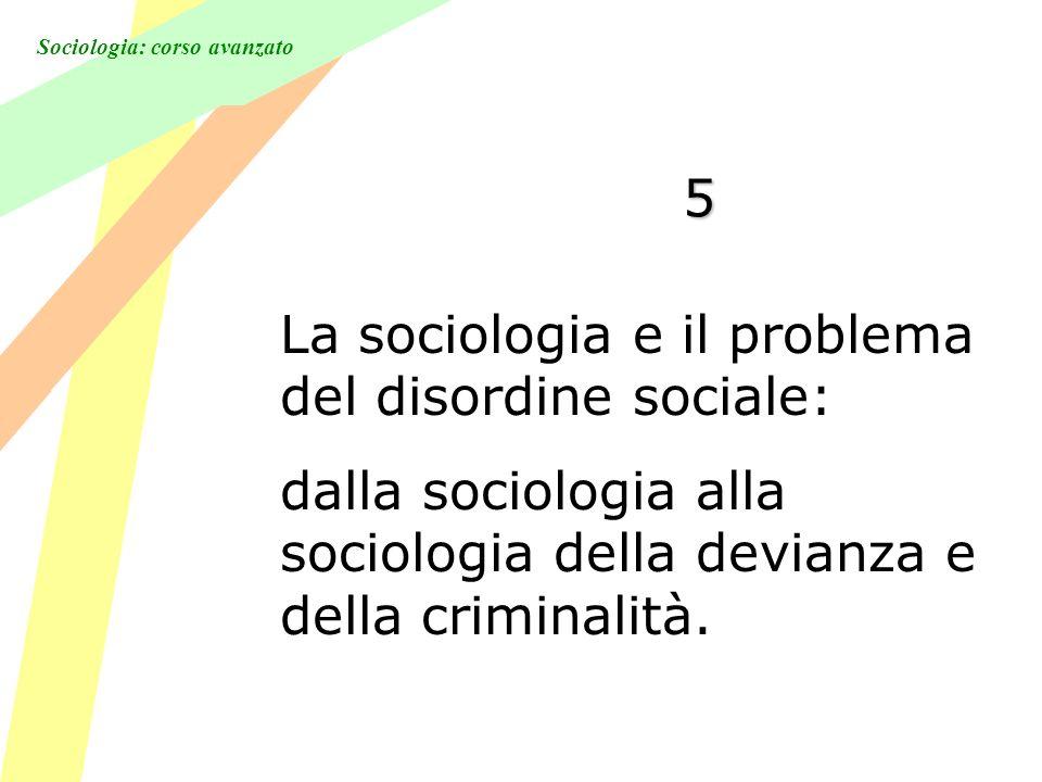 Sociologia: corso avanzato 5 La sociologia e il problema del disordine sociale: dalla sociologia alla sociologia della devianza e della criminalità.