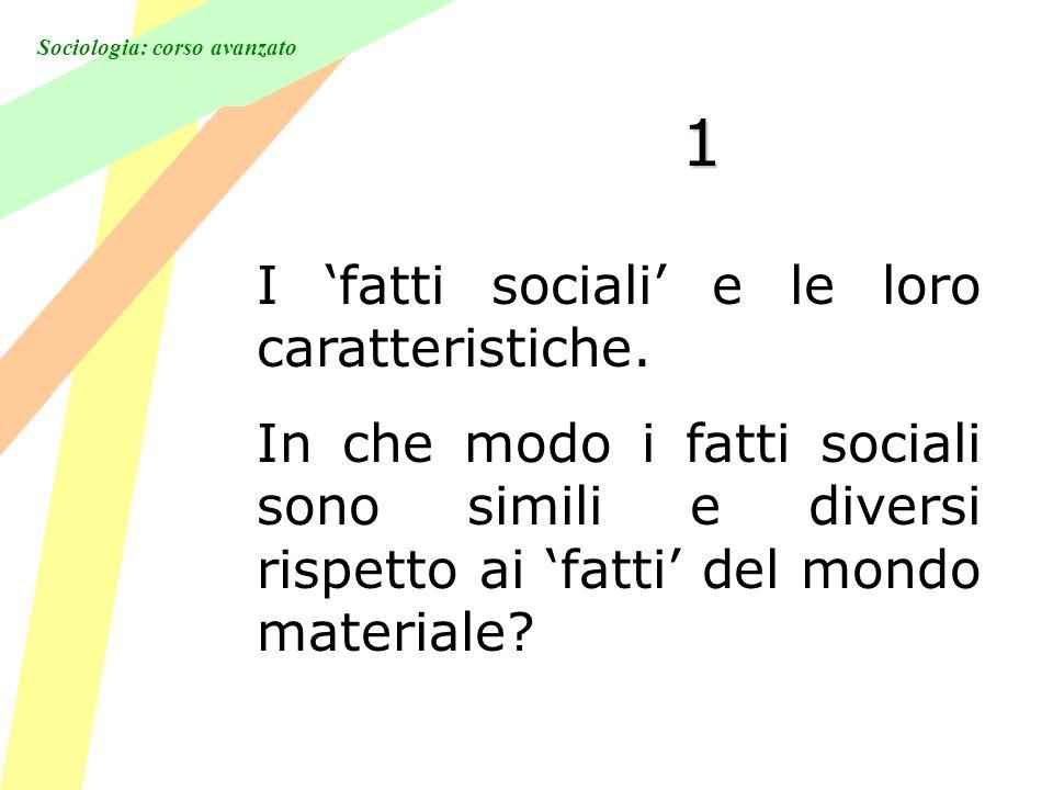 Sociologia: corso avanzato 1 I fatti sociali e le loro caratteristiche. In che modo i fatti sociali sono simili e diversi rispetto ai fatti del mondo