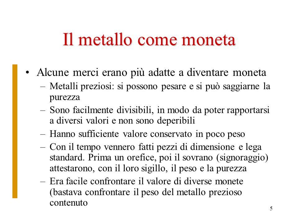 5 Il metallo come moneta Alcune merci erano più adatte a diventare moneta –Metalli preziosi: si possono pesare e si può saggiarne la purezza –Sono fac