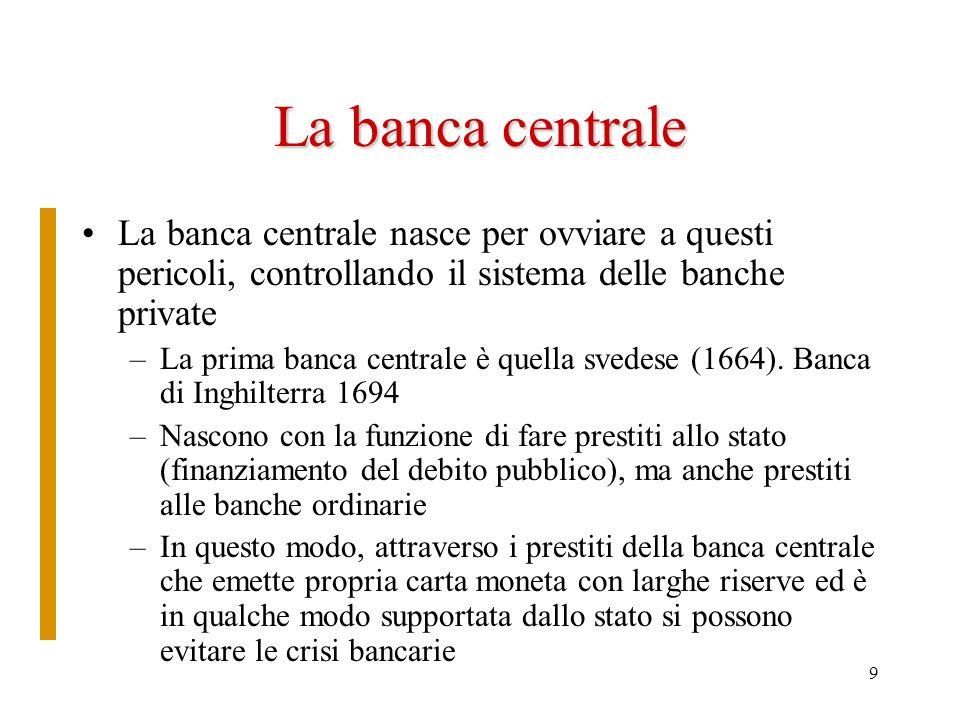 9 La banca centrale La banca centrale nasce per ovviare a questi pericoli, controllando il sistema delle banche private –La prima banca centrale è que