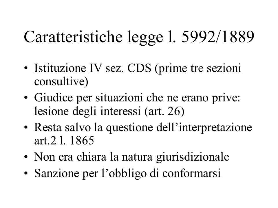 Caratteristiche legge l. 5992/1889 Istituzione IV sez. CDS (prime tre sezioni consultive) Giudice per situazioni che ne erano prive: lesione degli int