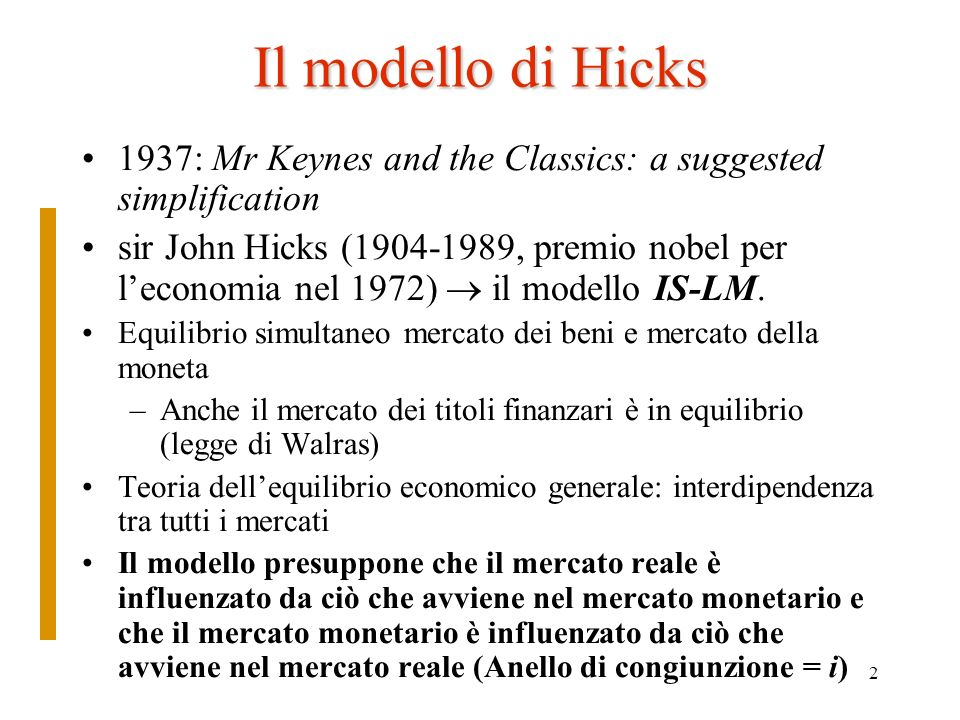 2 Il modello di Hicks 1937: Mr Keynes and the Classics: a suggested simplification sir John Hicks (1904-1989, premio nobel per leconomia nel 1972) il