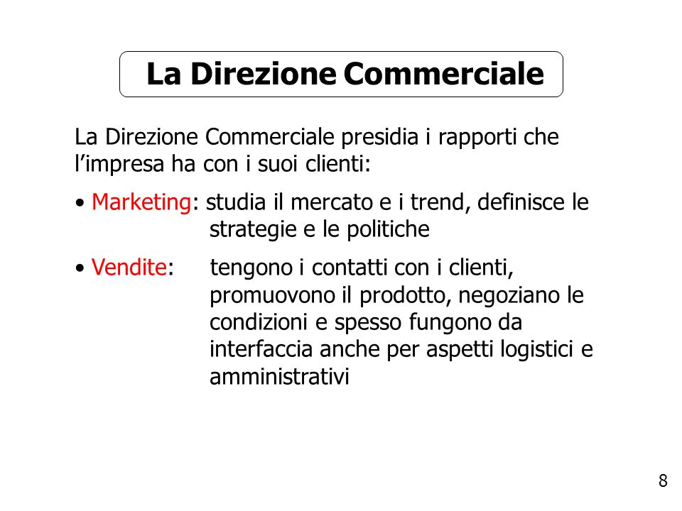 8 La Direzione Commerciale La Direzione Commerciale presidia i rapporti che limpresa ha con i suoi clienti: Marketing: studia il mercato e i trend, de