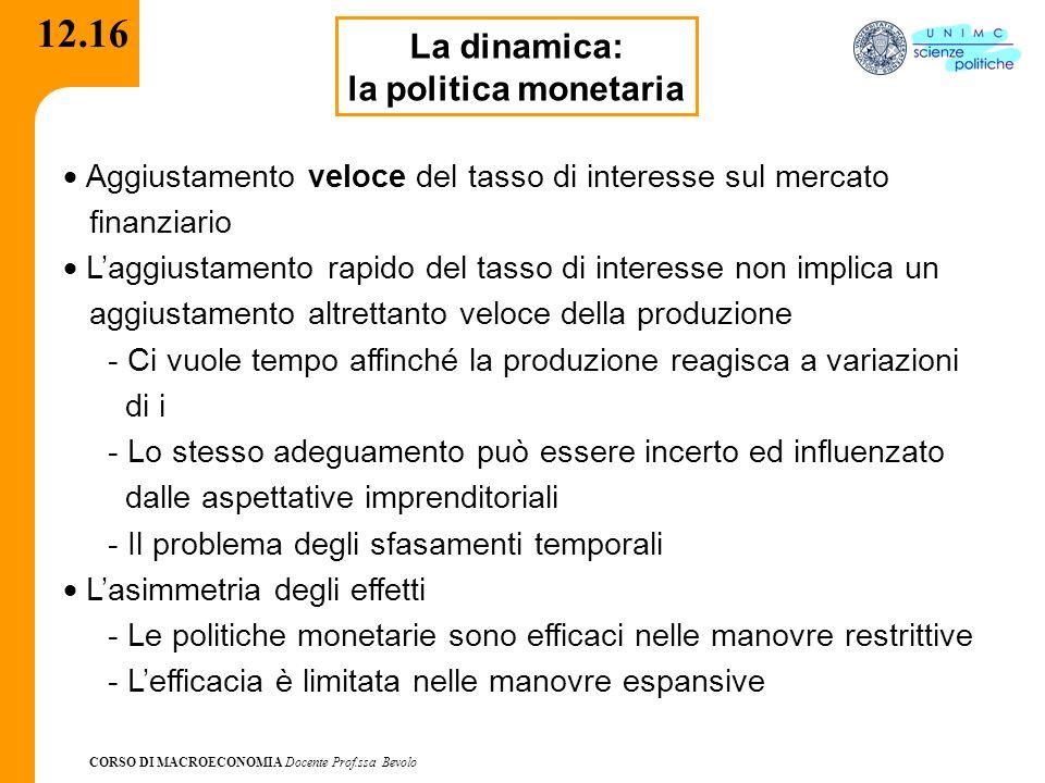 CORSO DI MACROECONOMIA Docente Prof.ssa Bevolo 12.16 La dinamica: la politica monetaria Aggiustamento veloce del tasso di interesse sul mercato finanz