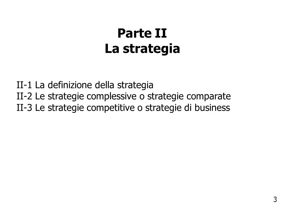 3 Parte II La strategia II-1 La definizione della strategia II-2 Le strategie complessive o strategie comparate II-3 Le strategie competitive o strate